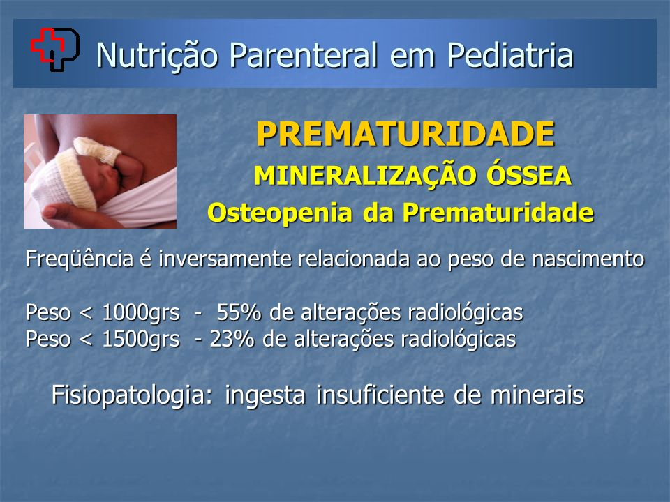 Nutrição Parenteral em Pediatria PREMATURIDADE PREMATURIDADE MINERALIZAÇÃO ÓSSEA MINERALIZAÇÃO ÓSSEA Osteopenia da Prematuridade Osteopenia da Prematu