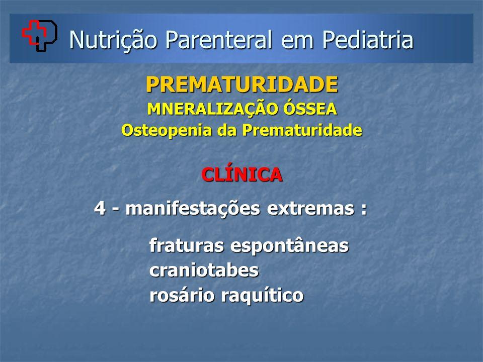 Nutrição Parenteral em Pediatria PREMATURIDADE MNERALIZAÇÃO ÓSSEA Osteopenia da Prematuridade CLÍNICA 4 - manifestações extremas : 4 - manifestações e