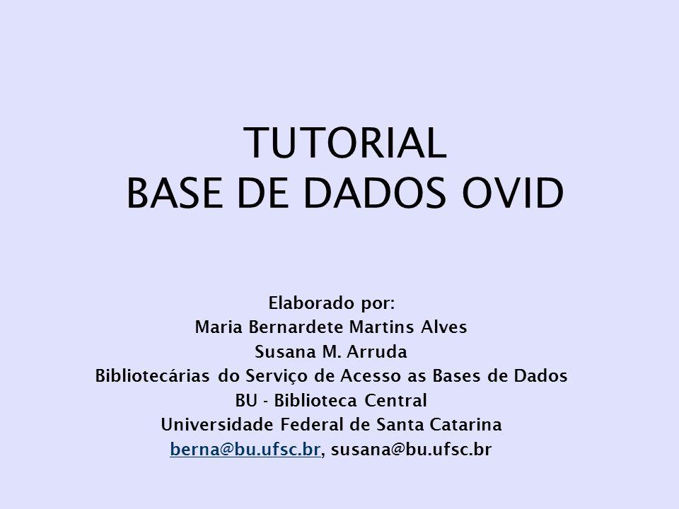 TUTORIAL BASE DE DADOS OVID Elaborado por: Maria Bernardete Martins Alves Susana M. Arruda Bibliotecárias do Serviço de Acesso as Bases de Dados BU -