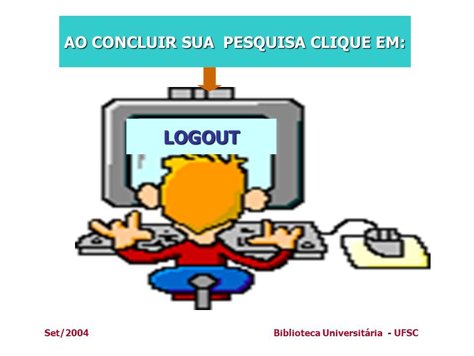 Set/2004Biblioteca Universitária - UFSC LOGOUT AO CONCLUIR SUA PESQUISA CLIQUE EM: