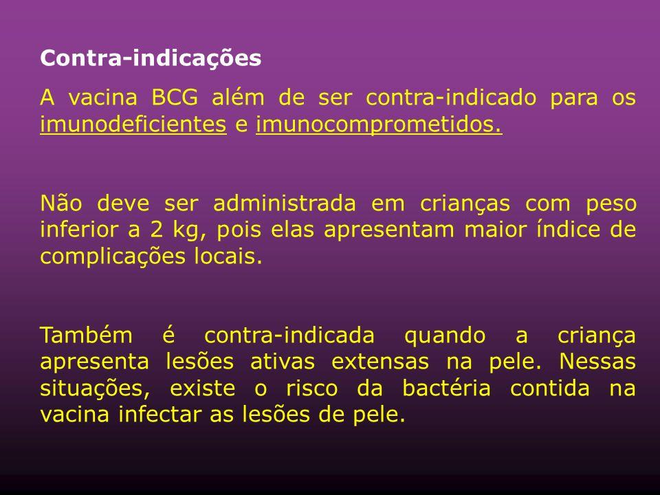 Contra-indicações A vacina BCG além de ser contra-indicado para os imunodeficientes e imunocomprometidos. Não deve ser administrada em crianças com pe