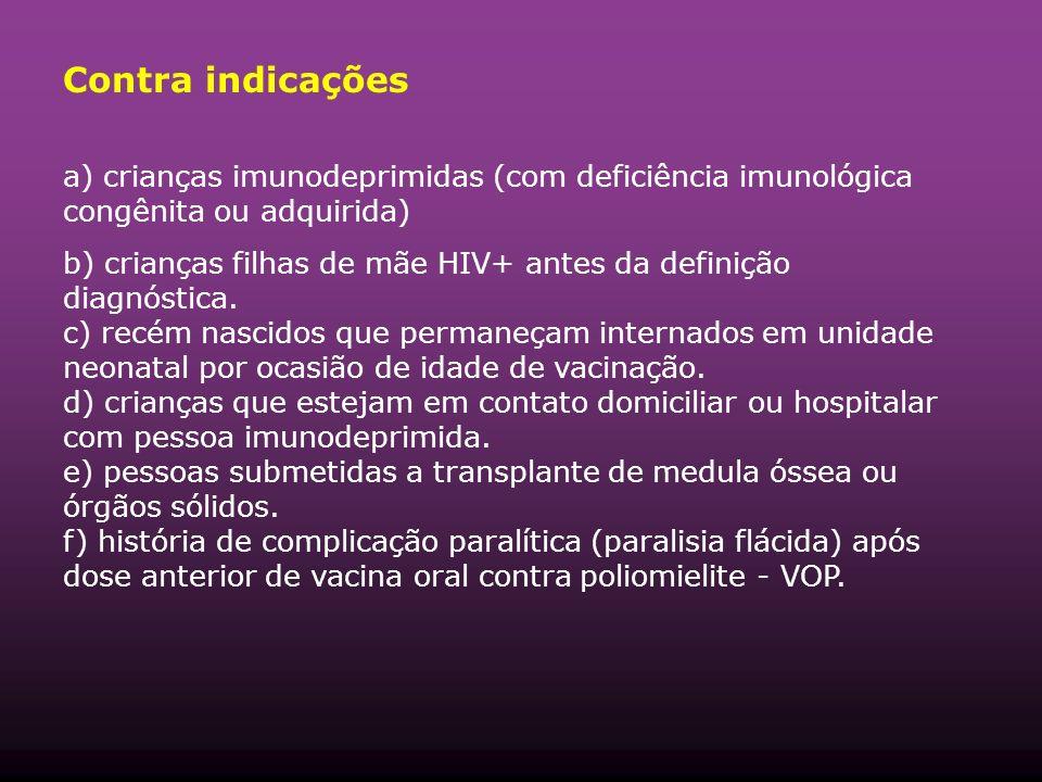Contra indicações a) crianças imunodeprimidas (com deficiência imunológica congênita ou adquirida) b) crianças filhas de mãe HIV+ antes da definição diagnóstica.