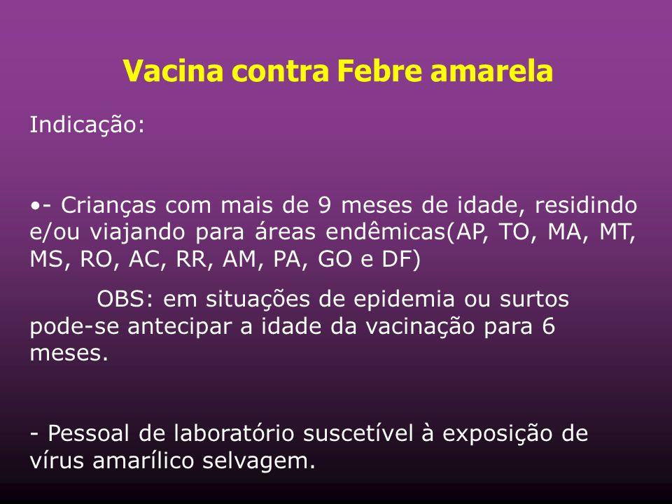 Vacina contra Febre amarela Indicação: - Crianças com mais de 9 meses de idade, residindo e/ou viajando para áreas endêmicas(AP, TO, MA, MT, MS, RO, A