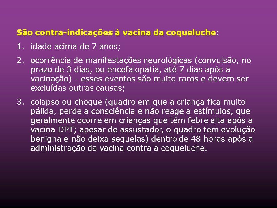 São contra-indicações à vacina da coqueluche: 1.idade acima de 7 anos; 2.ocorrência de manifestações neurológicas (convulsão, no prazo de 3 dias, ou e