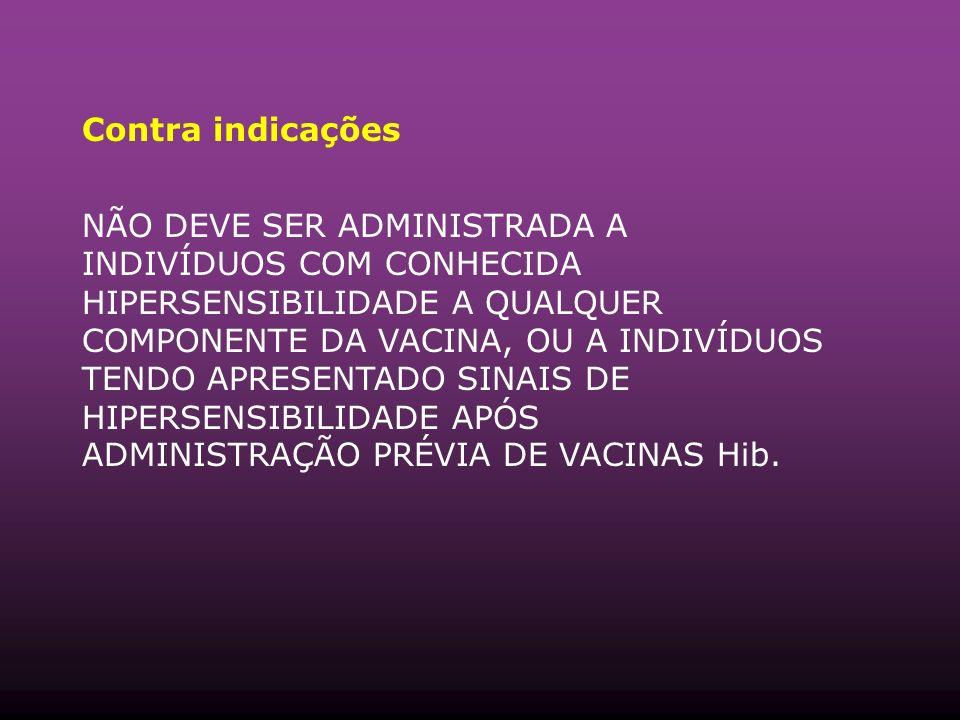 Contra indicações NÃO DEVE SER ADMINISTRADA A INDIVÍDUOS COM CONHECIDA HIPERSENSIBILIDADE A QUALQUER COMPONENTE DA VACINA, OU A INDIVÍDUOS TENDO APRESENTADO SINAIS DE HIPERSENSIBILIDADE APÓS ADMINISTRAÇÃO PRÉVIA DE VACINAS Hib.