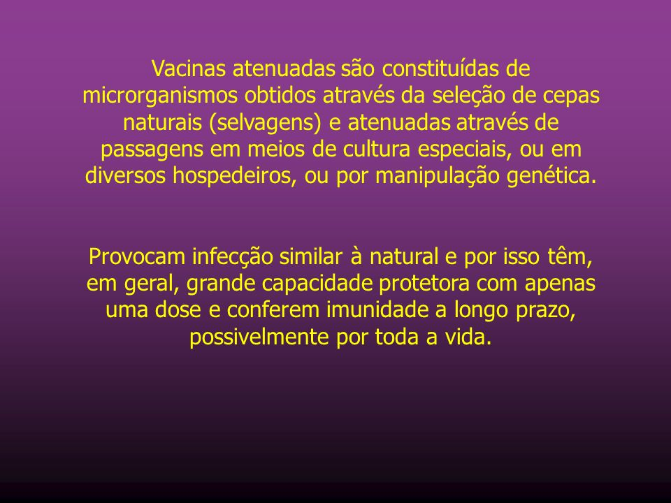 Vacinas atenuadas são constituídas de microrganismos obtidos através da seleção de cepas naturais (selvagens) e atenuadas através de passagens em meios de cultura especiais, ou em diversos hospedeiros, ou por manipulação genética.