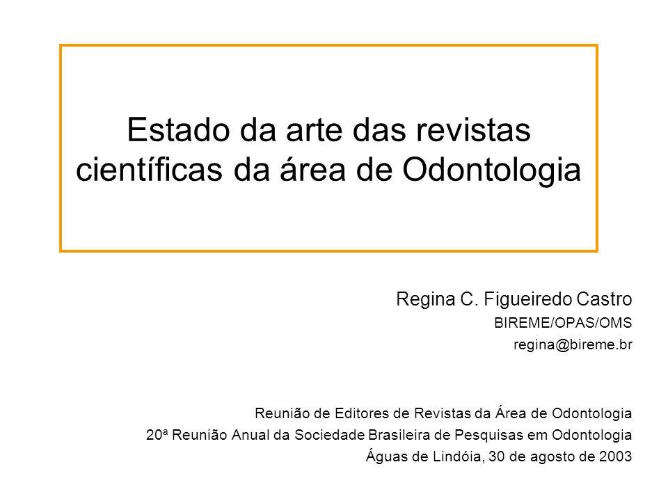 Estado da arte das revistas científicas da área de Odontologia Regina C. Figueiredo Castro BIREME/OPAS/OMS regina@bireme.br Reunião de Editores de Rev