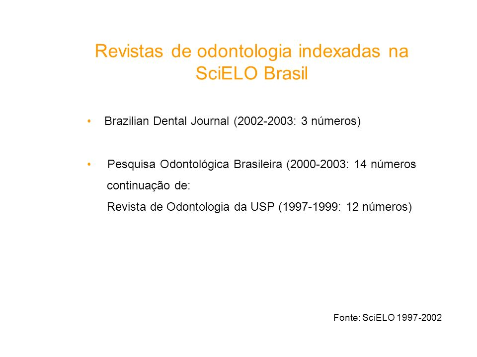 Revistas de odontologia indexadas na SciELO Brasil Fonte: SciELO 1997-2002 Brazilian Dental Journal (2002-2003: 3 números) Pesquisa Odontológica Brasi