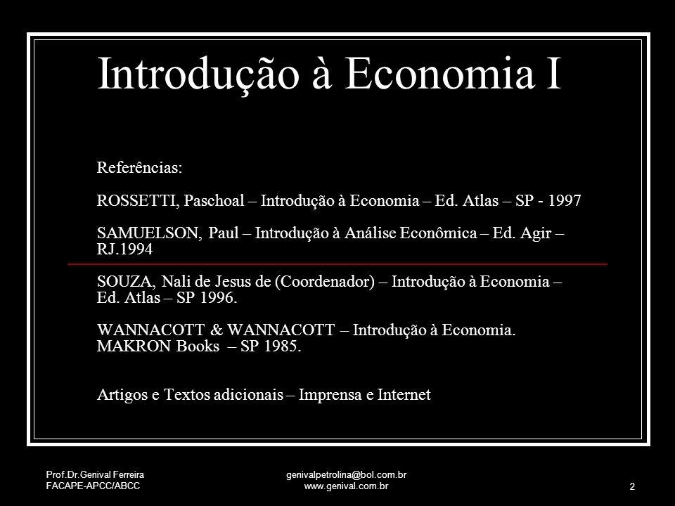 Prof.Dr.Genival Ferreira FACAPE-APCC/ABCC genivalpetrolina@bol.com.br www.genival.com.br 2 Introdução à Economia I Referências: ROSSETTI, Paschoal – I