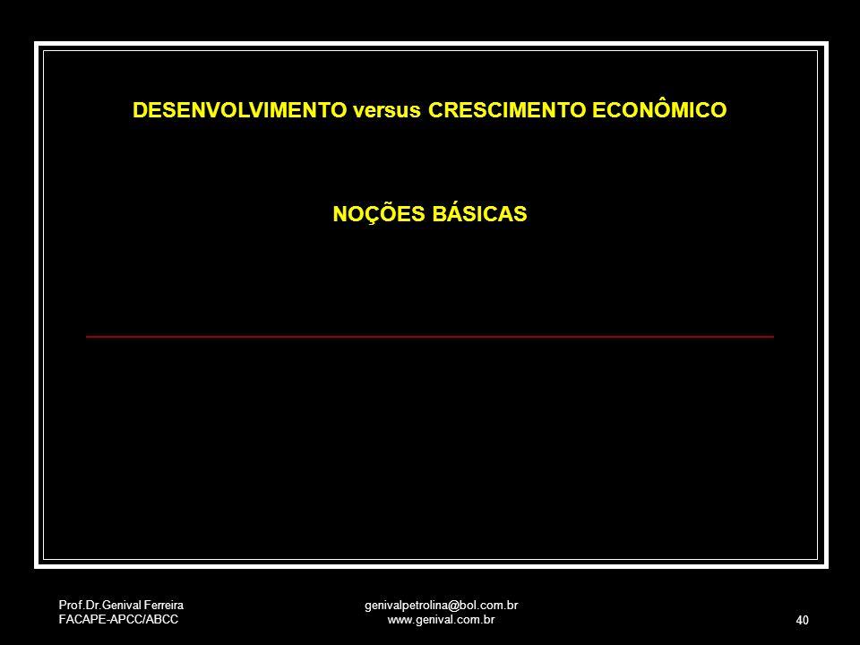 Prof.Dr.Genival Ferreira FACAPE-APCC/ABCC genivalpetrolina@bol.com.br www.genival.com.br 40 DESENVOLVIMENTO versus CRESCIMENTO ECONÔMICO NOÇÕES BÁSICA