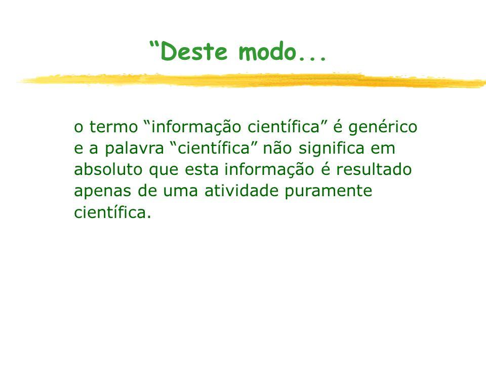 Deste modo... o termo informação científica é genérico e a palavra científica não significa em absoluto que esta informação é resultado apenas de uma