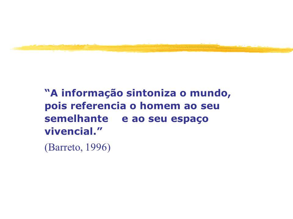 A informação sintoniza o mundo, pois referencia o homem ao seu semelhante e ao seu espaço vivencial. (Barreto, 1996)