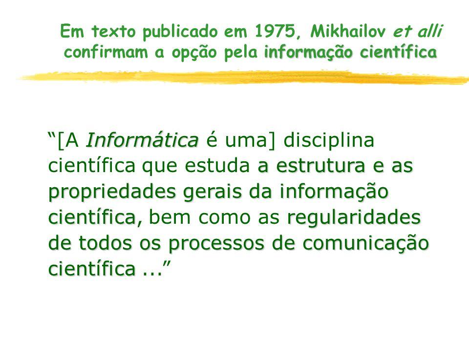 informação científica Em texto publicado em 1975, Mikhailov et alli confirmam a opção pela informação científica Informática a estrutura e as propried