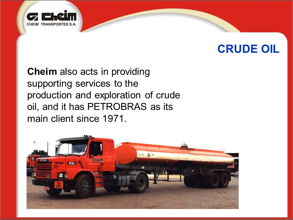 CRUDE OIL Cheim also acts in providing supporting services to the production and exploration of crude oil, and it has PETROBRAS as its main client sin