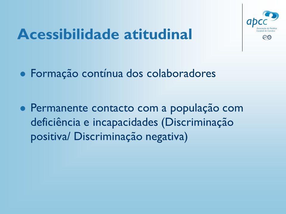 Acessibilidade atitudinal Formação contínua dos colaboradores Permanente contacto com a população com deficiência e incapacidades (Discriminação posit