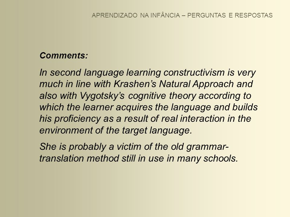 APRENDIZADO NA INFÂNCIA – PERGUNTAS E RESPOSTAS Comments: In second language learning constructivism is very much in line with Krashens Natural Approa