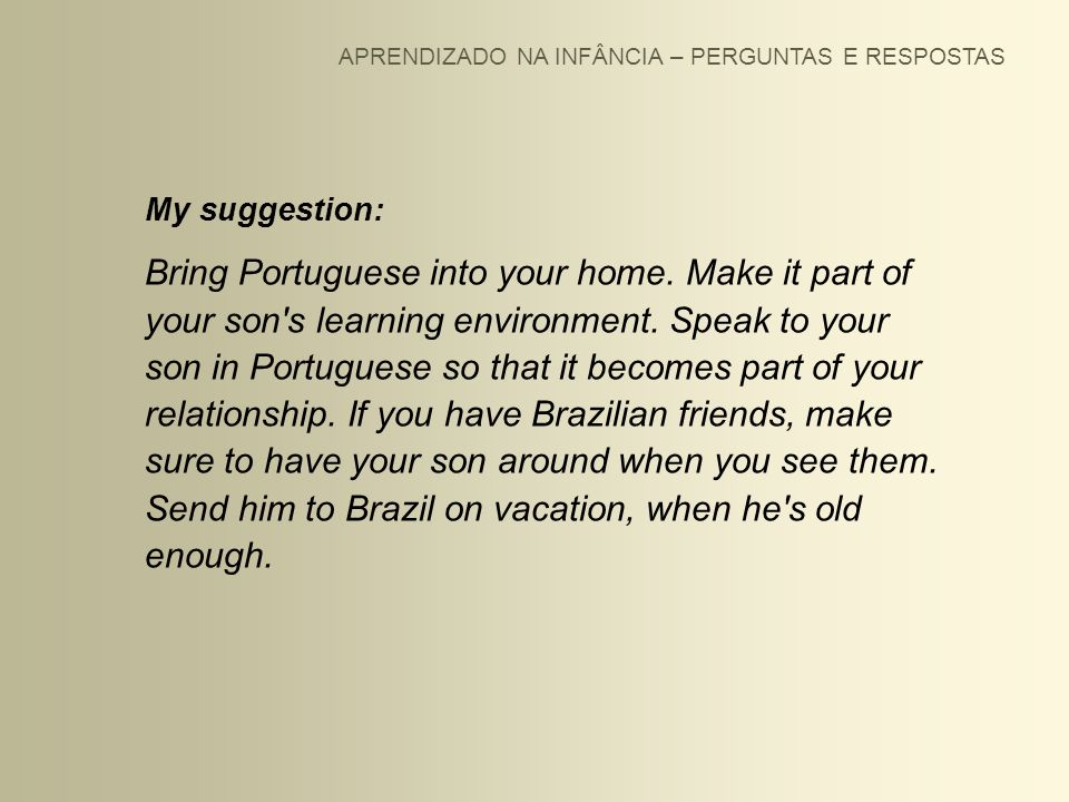 APRENDIZADO NA INFÂNCIA – PERGUNTAS E RESPOSTAS My suggestion: Bring Portuguese into your home. Make it part of your son's learning environment. Speak