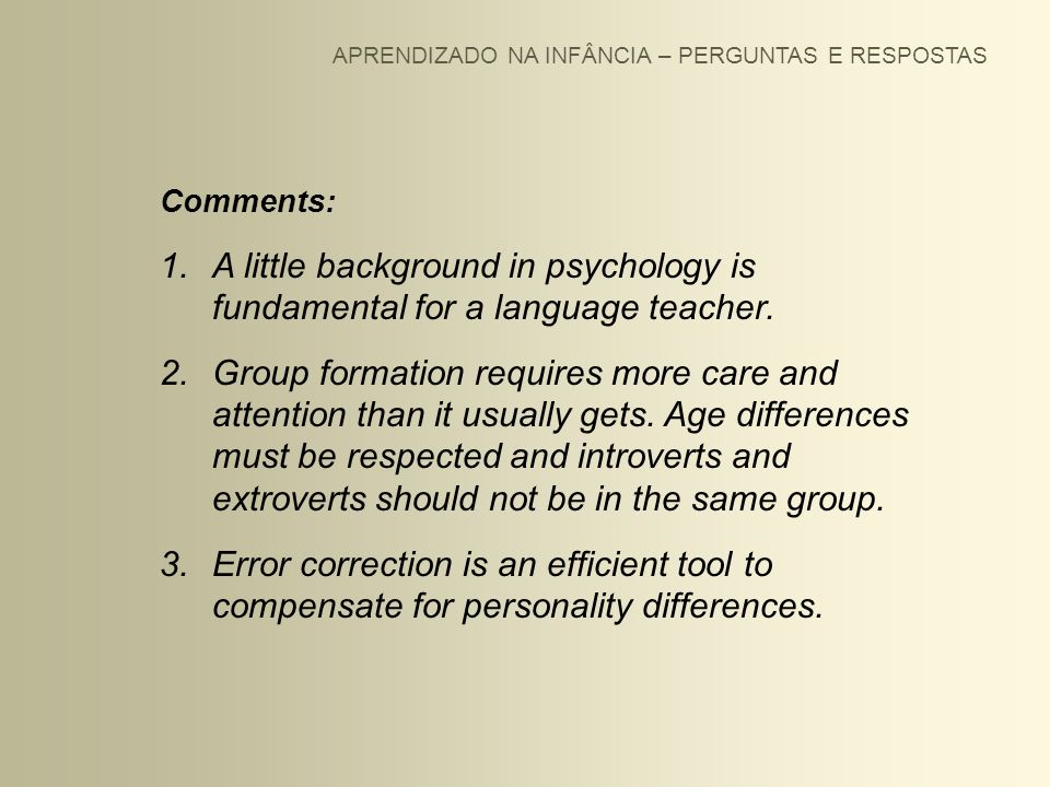 APRENDIZADO NA INFÂNCIA – PERGUNTAS E RESPOSTAS Comments: 1.A little background in psychology is fundamental for a language teacher. 2.Group formation