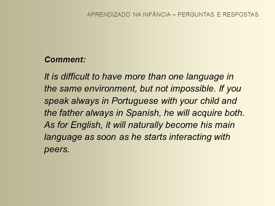 APRENDIZADO NA INFÂNCIA – PERGUNTAS E RESPOSTAS Comment: It is difficult to have more than one language in the same environment, but not impossible. I