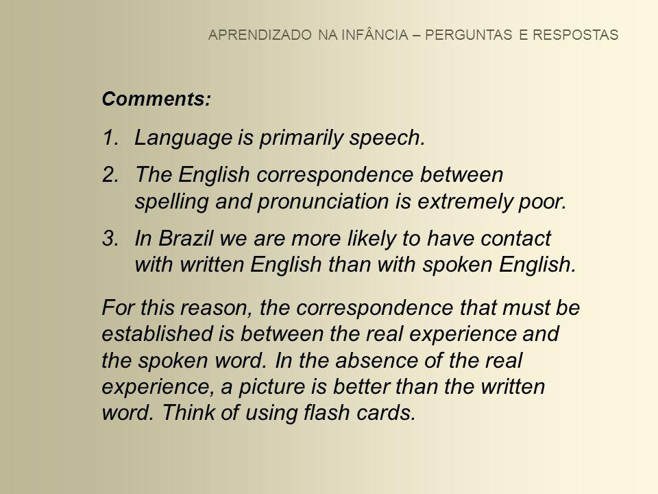 APRENDIZADO NA INFÂNCIA – PERGUNTAS E RESPOSTAS Comments: 1.Language is primarily speech. 2.The English correspondence between spelling and pronunciat