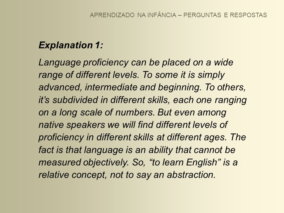APRENDIZADO NA INFÂNCIA – PERGUNTAS E RESPOSTAS Explanation 1: Language proficiency can be placed on a wide range of different levels. To some it is s