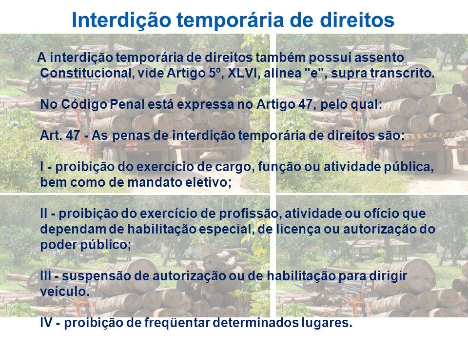 Interdição temporária de direitos A interdição temporária de direitos também possui assento Constitucional, vide Artigo 5º, XLVI, alínea