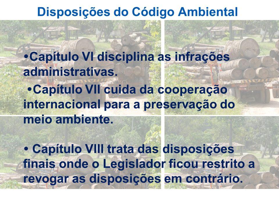 Disposições do Código Ambiental Capítulo VI disciplina as infrações administrativas. Capítulo VII cuida da cooperação internacional para a preservação