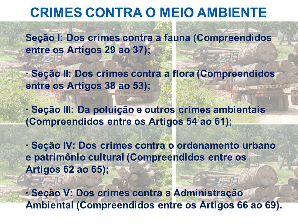 CRIMES CONTRA O MEIO AMBIENTE Seção I: Dos crimes contra a fauna (Compreendidos entre os Artigos 29 ao 37); · Seção II: Dos crimes contra a flora (Com
