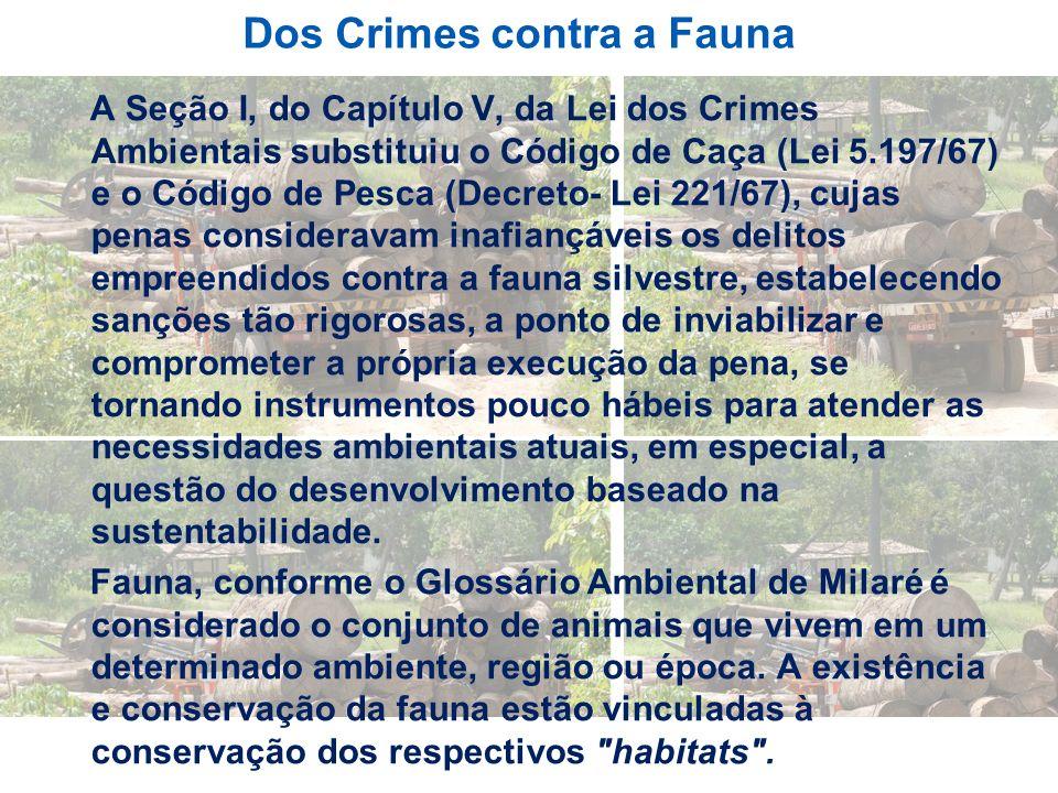 Dos Crimes contra a Fauna A Seção I, do Capítulo V, da Lei dos Crimes Ambientais substituiu o Código de Caça (Lei 5.197/67) e o Código de Pesca (Decre