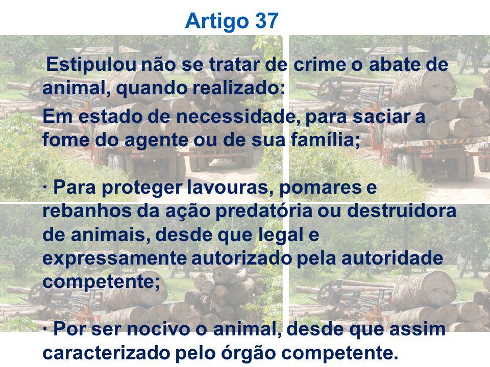 Artigo 37 Estipulou não se tratar de crime o abate de animal, quando realizado: Em estado de necessidade, para saciar a fome do agente ou de sua famíl