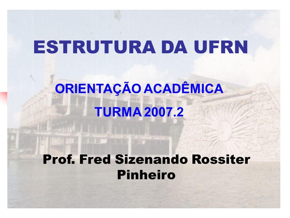 ESTRUTURA DA UFRN Prof. Fred Sizenando Rossiter Pinheiro ORIENTAÇÃO ACADÊMICA TURMA 2007.2
