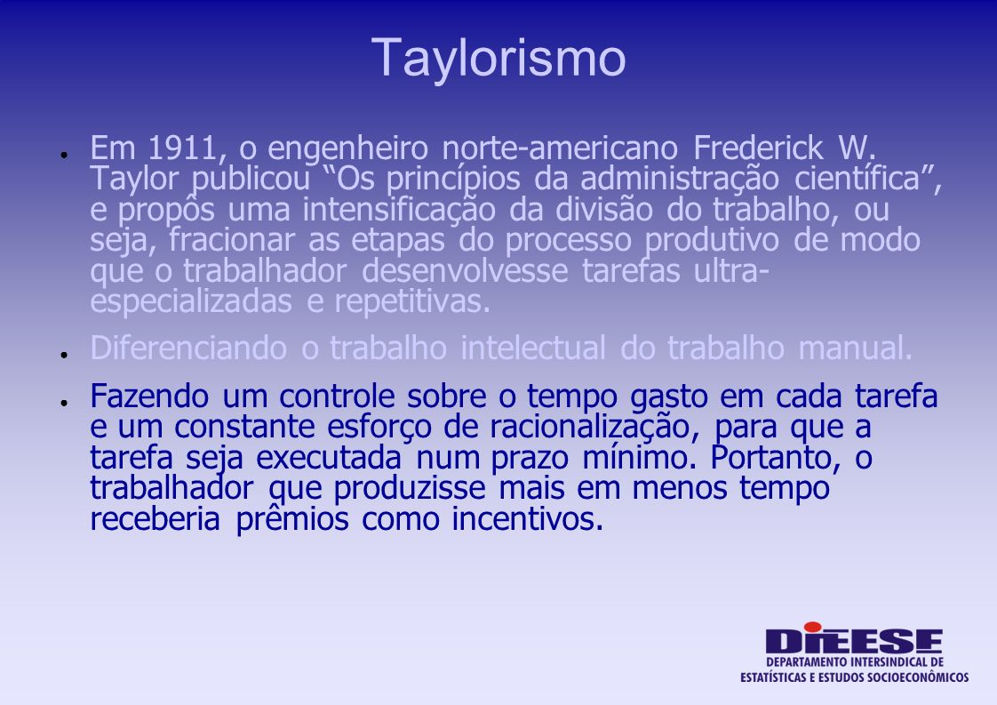 Taylorismo Em 1911, o engenheiro norte-americano Frederick W. Taylor publicou Os princípios da administração científica, e propôs uma intensificação d