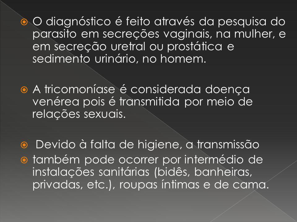 O diagnóstico é feito através da pesquisa do parasito em secreções vaginais, na mulher, e em secreção uretral ou prostática e sedimento urinário, no h
