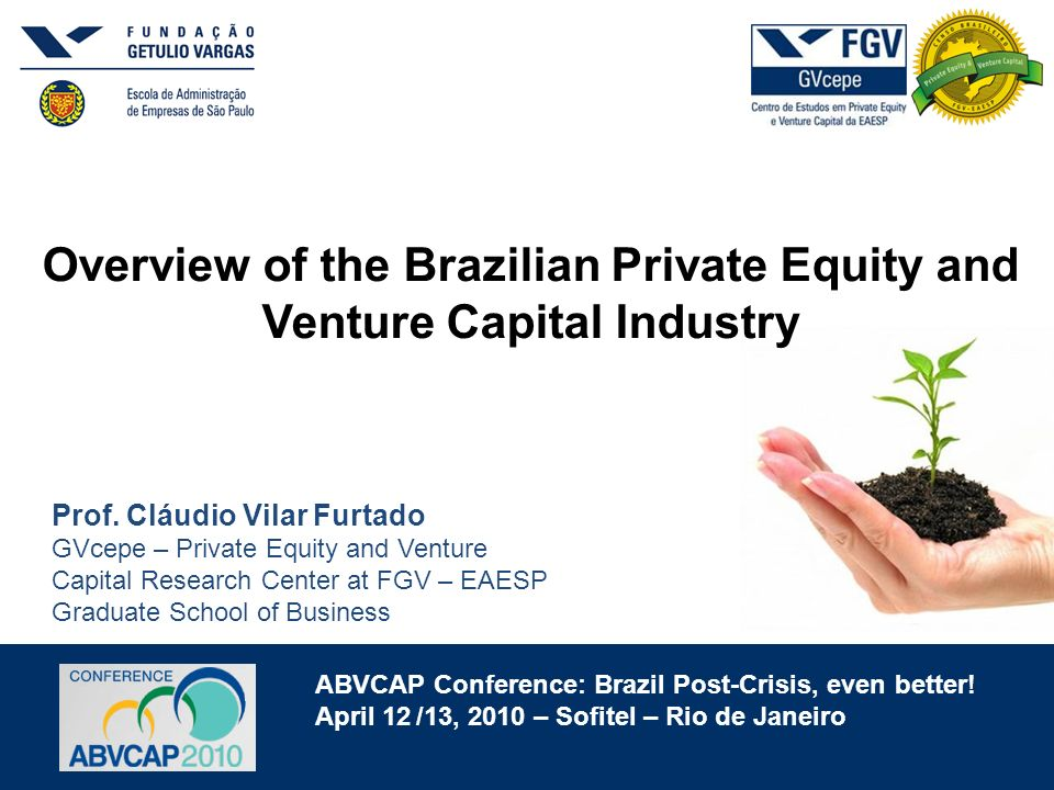 ABVCAP Conference: Brazil Post-Crisis, even better! April 12 /13, 2010 – Sofitel – Rio de Janeiro Overview of the Brazilian Private Equity and Venture