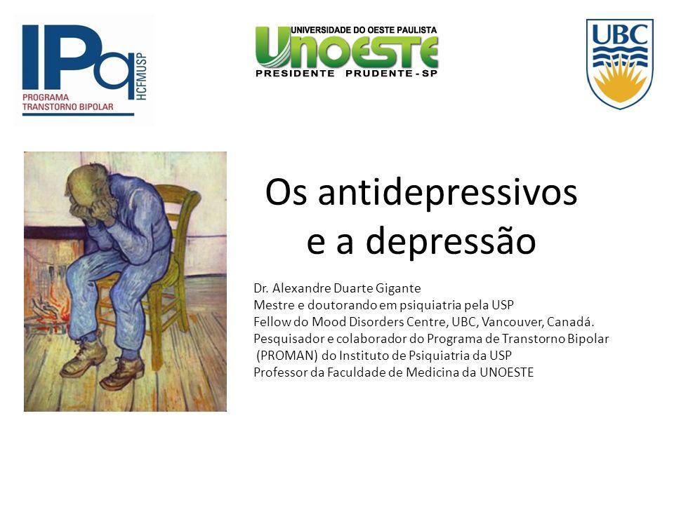 Os antidepressivos e a depressão Dr. Alexandre Duarte Gigante Mestre e doutorando em psiquiatria pela USP Fellow do Mood Disorders Centre, UBC, Vancou