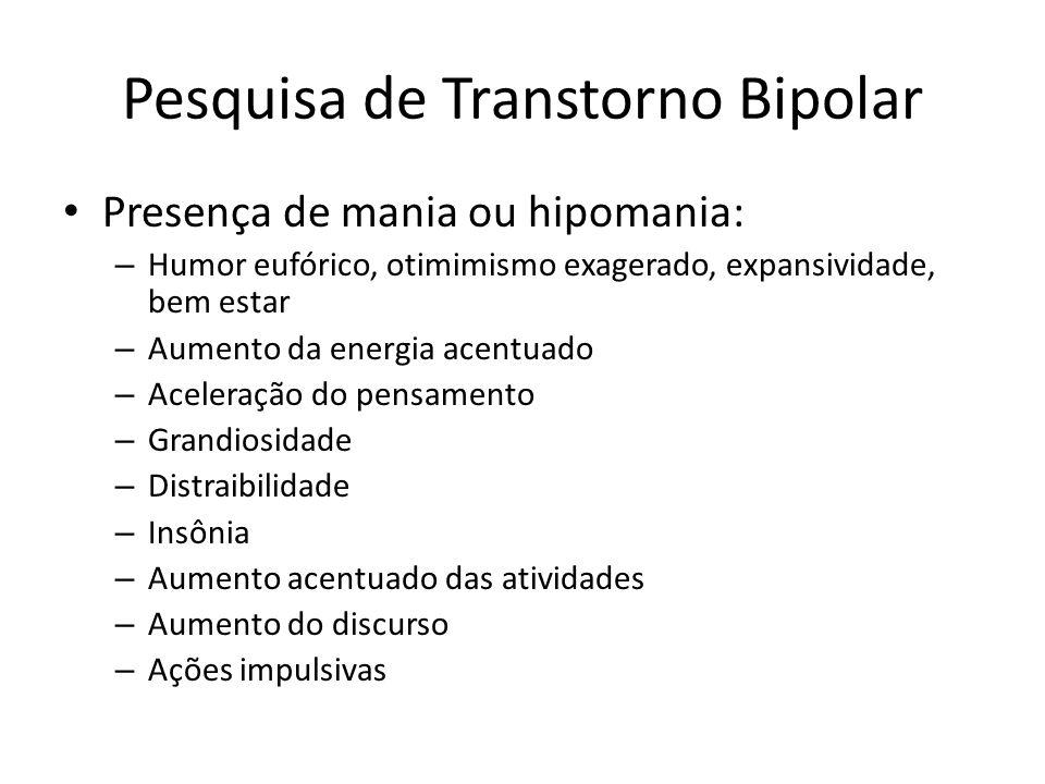 Pesquisa de Transtorno Bipolar Presença de mania ou hipomania: – Humor eufórico, otimimismo exagerado, expansividade, bem estar – Aumento da energia a