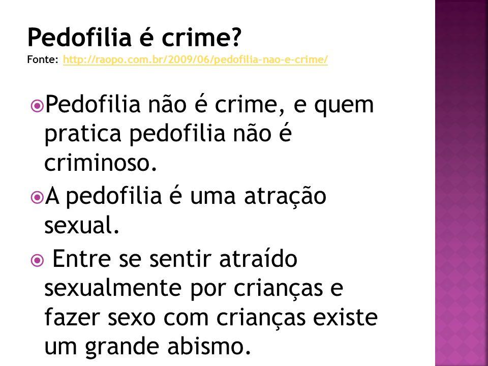 Pedofilia não é crime, e quem pratica pedofilia não é criminoso. A pedofilia é uma atração sexual. Entre se sentir atraído sexualmente por crianças e