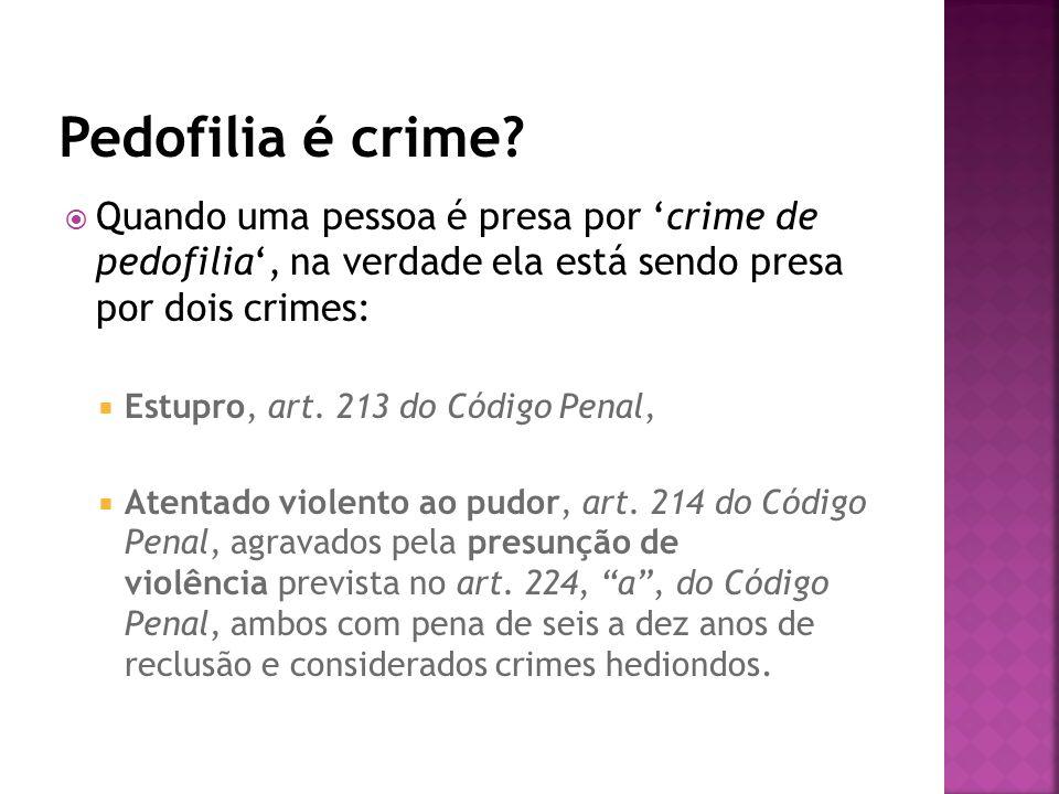 Quando uma pessoa é presa por crime de pedofilia, na verdade ela está sendo presa por dois crimes: Estupro, art. 213 do Código Penal, Atentado violent
