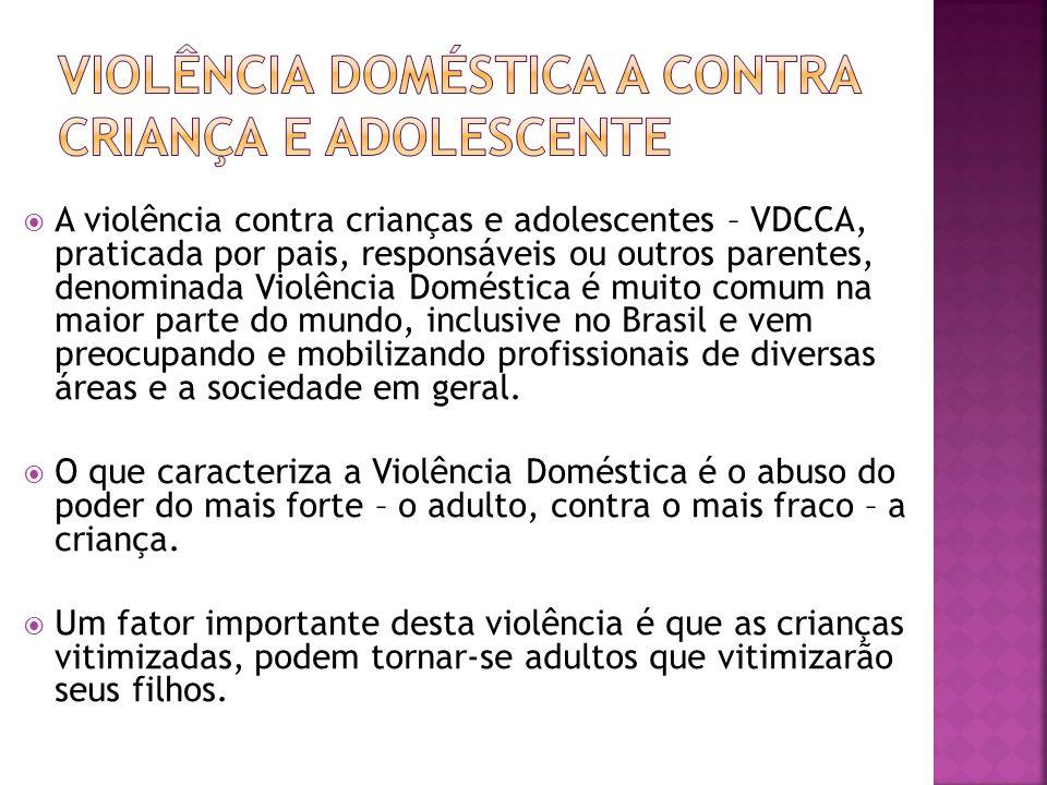 A violência contra crianças e adolescentes – VDCCA, praticada por pais, responsáveis ou outros parentes, denominada Violência Doméstica é muito comum