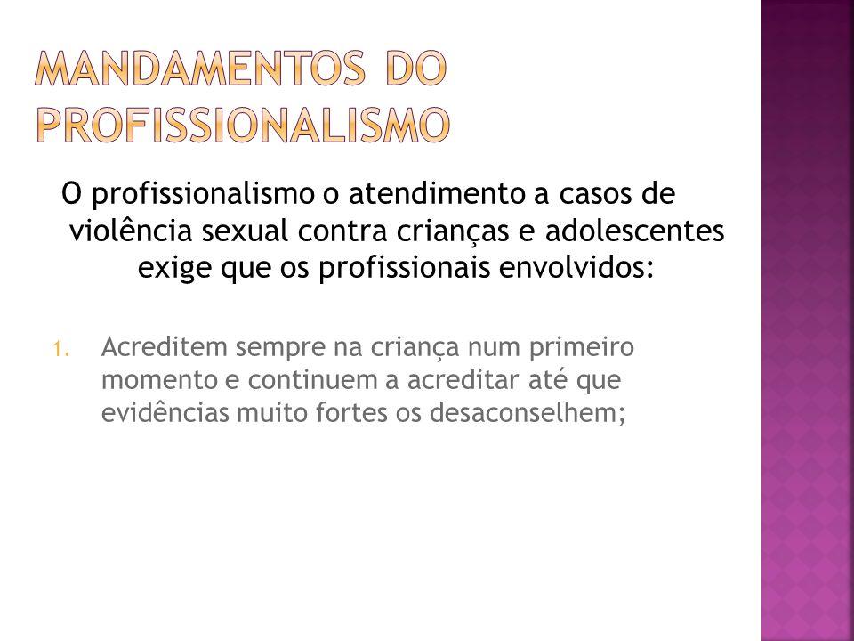 O profissionalismo o atendimento a casos de violência sexual contra crianças e adolescentes exige que os profissionais envolvidos: 1. Acreditem sempre