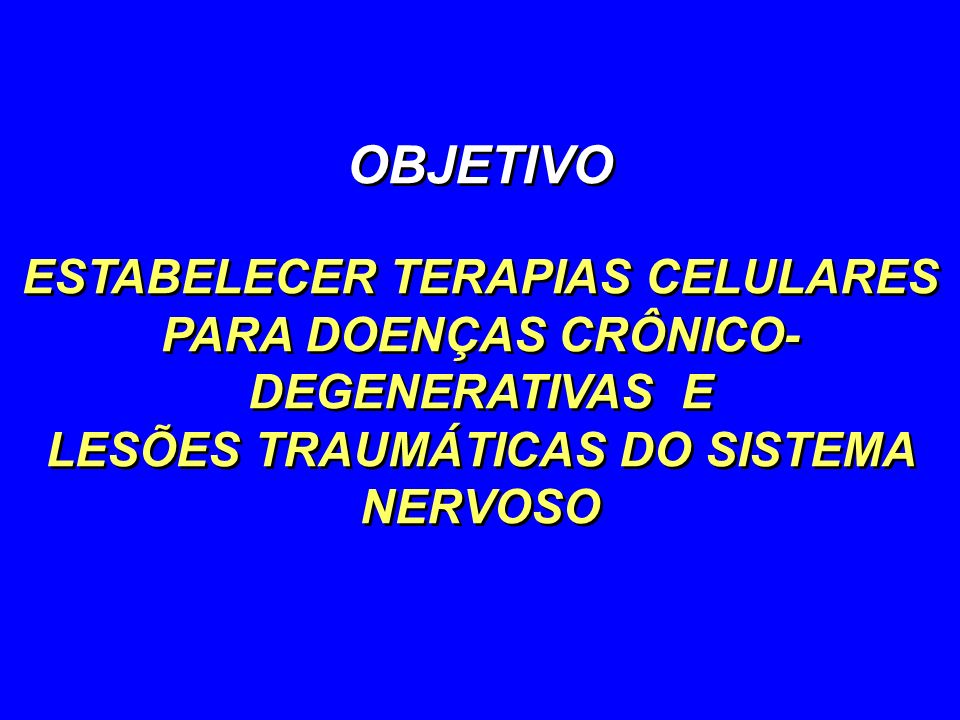 OBJETIVO ESTABELECER TERAPIAS CELULARES PARA DOENÇAS CRÔNICO- DEGENERATIVAS E LESÕES TRAUMÁTICAS DO SISTEMA NERVOSO OBJETIVO ESTABELECER TERAPIAS CELU