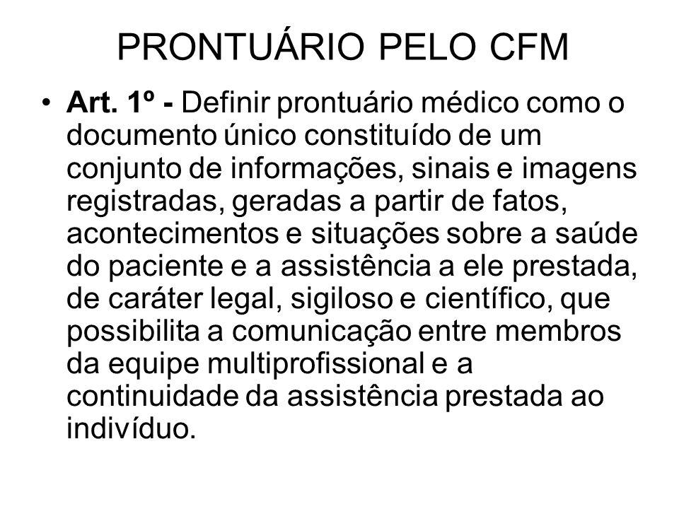 PRONTUÁRIO PELO CFM Art. 1º - Definir prontuário médico como o documento único constituído de um conjunto de informações, sinais e imagens registradas