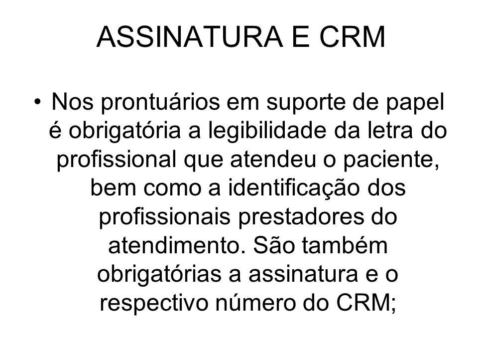 ASSINATURA E CRM Nos prontuários em suporte de papel é obrigatória a legibilidade da letra do profissional que atendeu o paciente, bem como a identifi