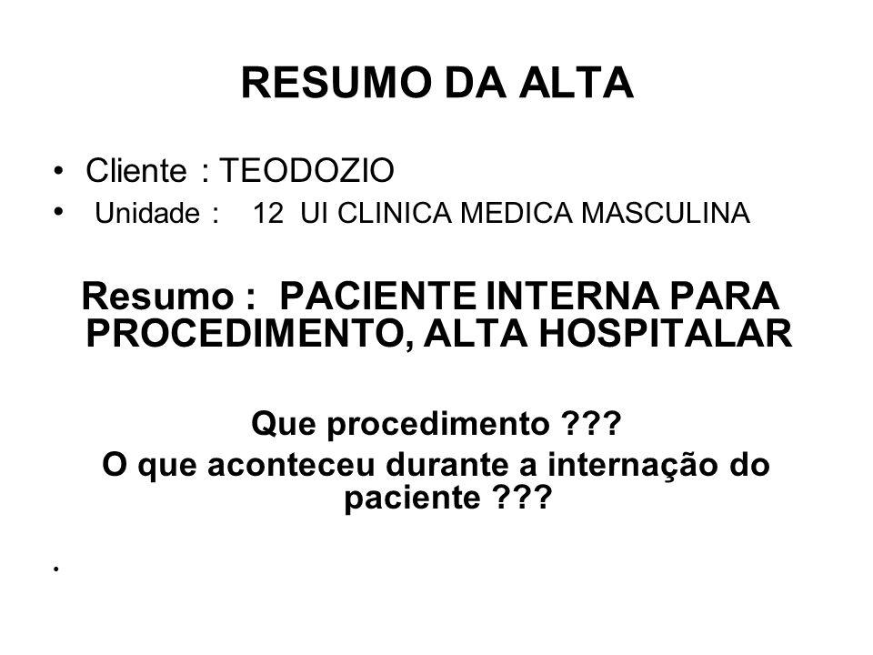 RESUMO DA ALTA Cliente : TEODOZIO Unidade : 12 UI CLINICA MEDICA MASCULINA Resumo : PACIENTE INTERNA PARA PROCEDIMENTO, ALTA HOSPITALAR Que procedimen