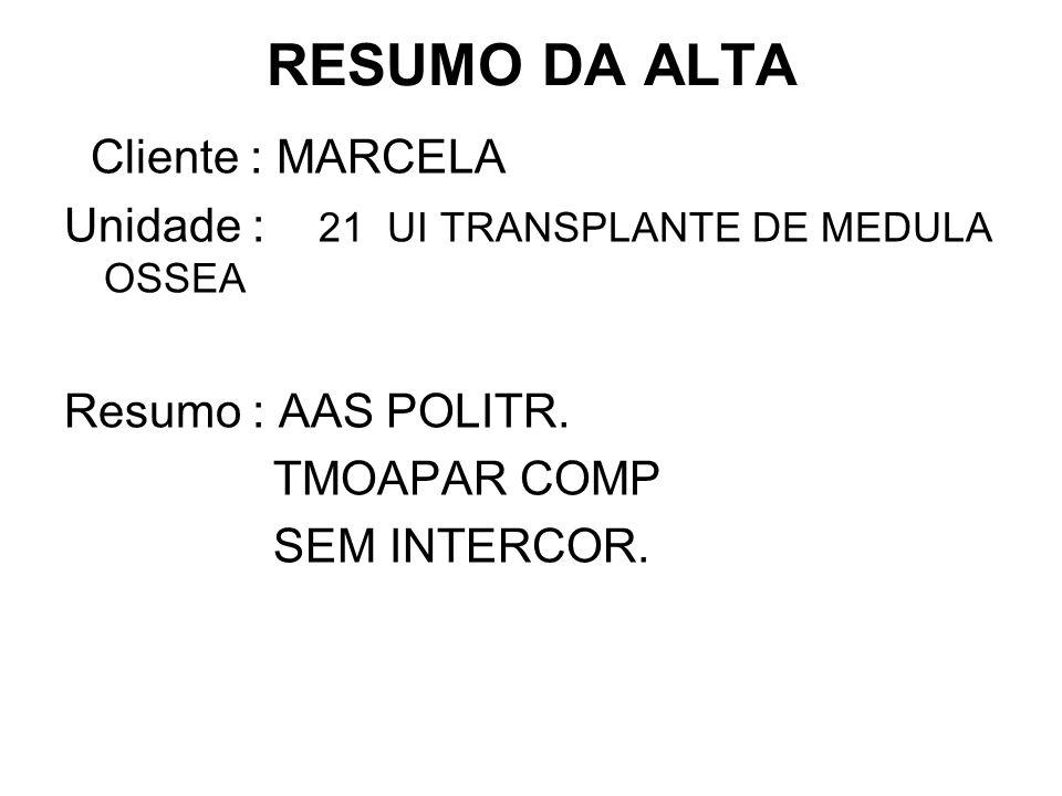 RESUMO DA ALTA Cliente : MARCELA Unidade : 21 UI TRANSPLANTE DE MEDULA OSSEA Resumo : AAS POLITR. TMOAPAR COMP SEM INTERCOR.