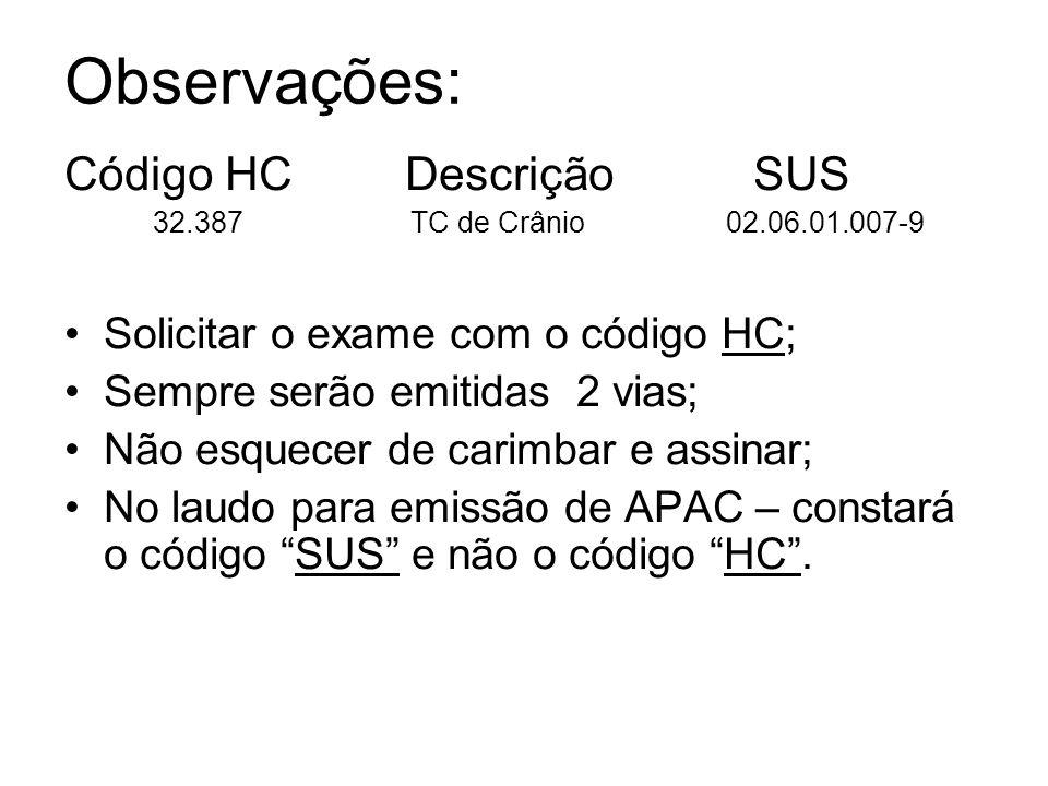 Código HC Descrição SUS 32.387 TC de Crânio 02.06.01.007-9 Solicitar o exame com o código HC; Sempre serão emitidas 2 vias; Não esquecer de carimbar e