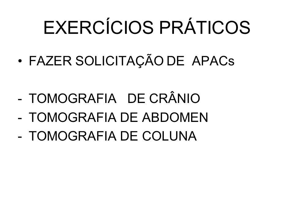 EXERCÍCIOS PRÁTICOS FAZER SOLICITAÇÃO DE APACs -TOMOGRAFIA DE CRÂNIO -TOMOGRAFIA DE ABDOMEN -TOMOGRAFIA DE COLUNA