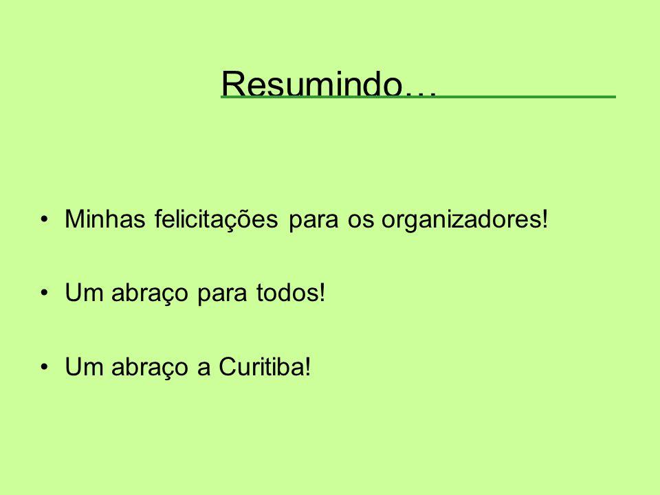 Resumindo… Minhas felicitações para os organizadores! Um abraço para todos! Um abraço a Curitiba!