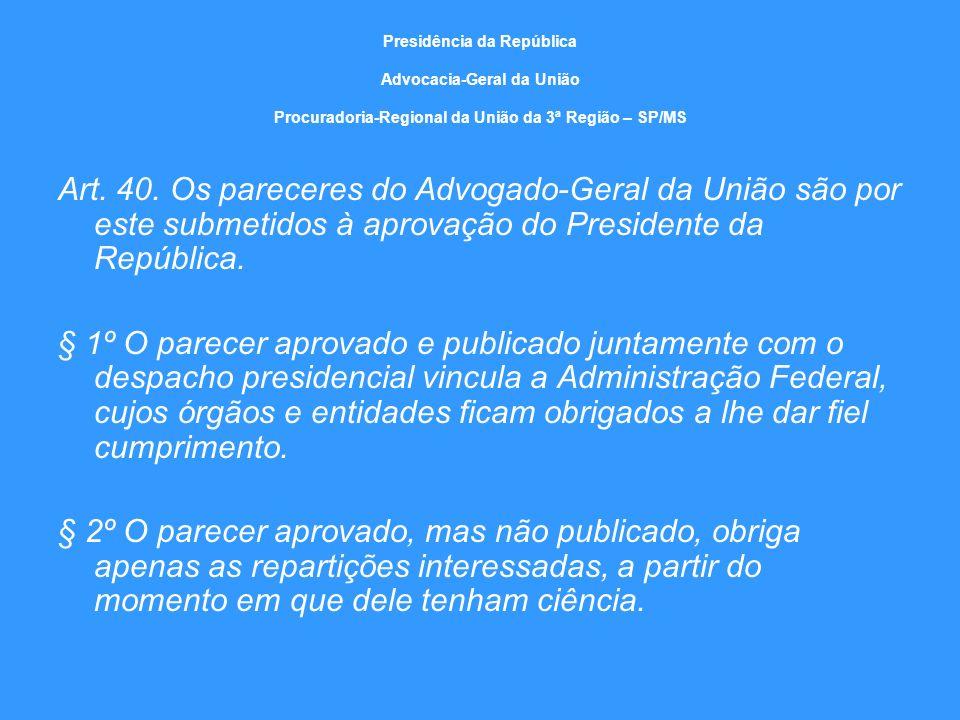 Presidência da República Advocacia-Geral da União Procuradoria-Regional da União da 3ª Região – SP/MS Art. 40. Os pareceres do Advogado-Geral da União