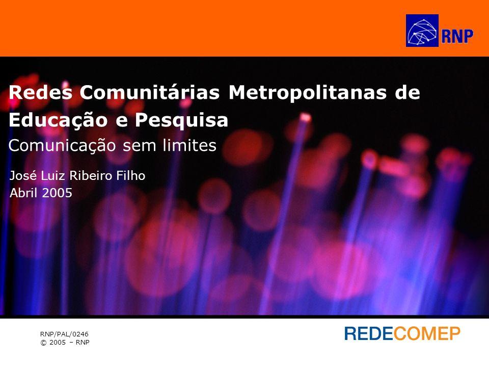 Redes Comunitárias Metropolitanas de Educação e Pesquisa RNP/PAL/0246 © 2005 – RNP José Luiz Ribeiro Filho Abril 2005 Redes Comunitárias Metropolitana